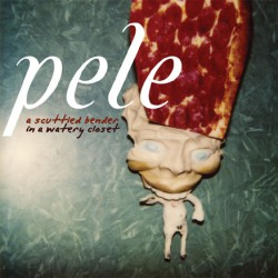 Pele ‎– A Scuttled Bender In A Watery Closet