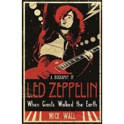 When Giants Walked the Earth: A Biography Of Led Zeppelin by Mick Wall
